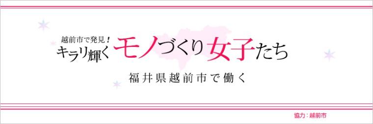 越前市で発見! キラリ輝く、モノづくり女子たち ―福井県越前市で働く―